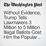 Without Evidence, Trump Tells Lawmakers 3 Million to 5 Million Illegal Ballots Cost Him the Popular Vote | Abby Phillip,Mike DeBonis