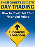 img - for Day Trading: Day Trading Made Easy - How to Invest for Your Financial Future (Stock Market for Dummies, Stocks for Beginners, Day Trading, Options Trading, ... Stocks and Investing, Stock Market) book / textbook / text book
