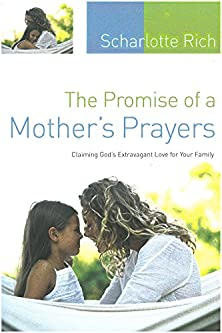 The Promise of a Mother's Prayers, Claiming God's Extravagant Love for Your Family