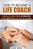 img - for How to Become a Life Coach: Influence & Inspire People to Follow their Dreams and Change their Lives for the Better (Personality Development & Self-Esteem) book / textbook / text book