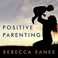 Positive Parenting: An Essential Guide Audiobook by Rebecca Eanes Narrated by Callie Beaulieu