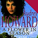 A Flower in Season (       UNABRIDGED) by Audrey Howard Narrated by Carole Boyd