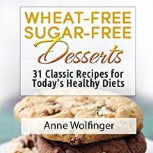 Wheat-Free Sugar-Free Desserts: 31 Classic Recipes for Today's Healthy Diets Audiobook by Anne Wolfinger Narrated by Elaine Kvernum