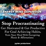 Stop Procrastinating, Get Motivated & Get Productive for Goal Achieving Habits: Train Your Mind with Energizing Music & Affirmations    Jupiter Productions