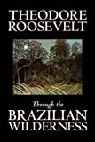 Through the Brazilian Wilderness [Hardcover] [2006] (Author) Theodore Roosevelt
