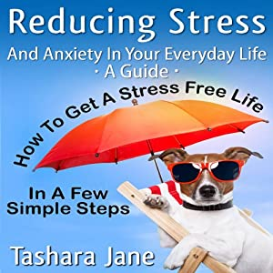 Reducing Stress and Anxiety in Your Everyday Life: 'A Guide' - How to Get a Stress Free Life in a Few Simple Steps! | [Tashara Jane]