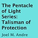 The Pentacle of Light Series, Book 3: Talisman of Protection Audiobook by Joel M. Andre Narrated by Lucas D. Smith