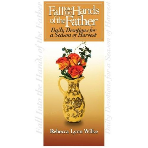 Dr. Rebecca Wilke - Fall into the Hands of the Father: Daily Devotions for a Season of Harvest
