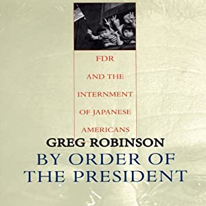 By Order of the President: FDR and the Internment of Japanese Americans | [Greg Robinson]