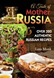 A Taste of Mother Russia: A Collection of Over 320 Authentic Russian Recipes