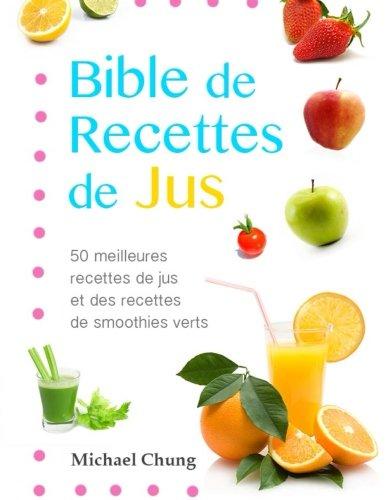 Bible de recettes de jus: 50 meilleures recettes de jus et des recettes de smoothies verts
