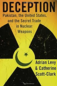 Deception: Pakistan, the United States, and the Secret Trade in Nuclear Weapons by Adrian Levy and Catherine Scott-Clark