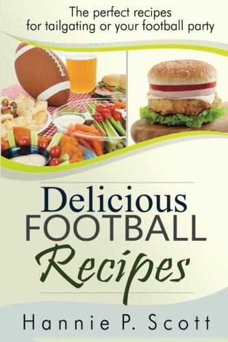 Delicious Football Recipes: The perfect recipes for tailgating or your football party by Hannie P. Scott