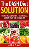 The DASH Diet Solution: The Ultimate DASH Diet Weight Loss Action Plan for Beginners! Start Feeling Amazing Today.