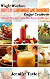 Weight Watchers Points Plus: Delicious Points Plus Breakfast And Smoothie Recipes Cookbook!