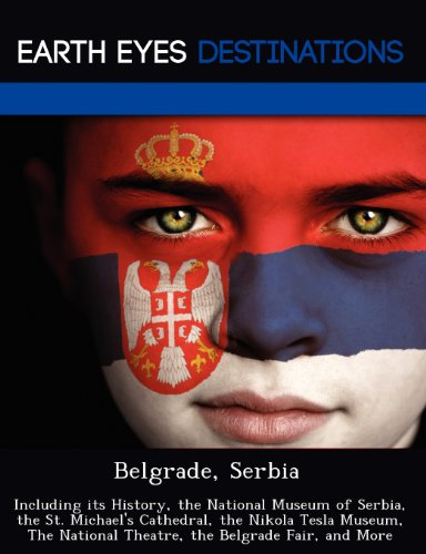 Belgrade, Serbia: Including its History, the National Museum of Serbia, the St. Michael's Cathedral, the Nikola Tesla Museum, The National Theatre, the Belgrade Fair, and More