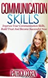 Communication Skills - Improve Your Communication Skills, Build Trust And Become Successful Now (Communication Skills In Relationships, Communication Skills For Leadership, Social Skills, Leadership)