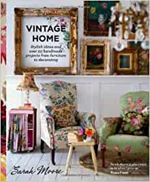 Vintage Home Stylish Ideas And Over 50 Projects From Furniture To Decorating Sarah Moore