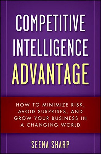 Competitive Intelligence Advantage: How to Minimize Risk, Avoid Surprises, and Grow Your Business in a Changing World (Wiley)