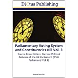 Parliamentary Voting System and Constituencies Bill Vol. 3: Source Book Edition: Current Political Debates of...