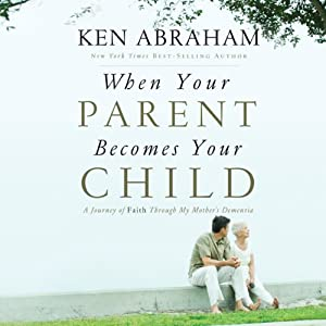 When Your Parent Becomes Your Child: A Journey of Faith Through My Mother's Dementia | [Ken Abraham]