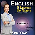 English: 5 Lessons to Native Pronunciation, Intonation, Liaison, Easy Lessons to Quickly Speak English Like a Native: Lesson 1 Audiobook by Ken Xiao Narrated by Ken Xiao