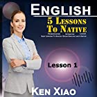 English: 5 Lessons to Native Pronunciation, Intonation, Liaison, Easy Lessons to Quickly Speak English Like a Native: Lesson 1 Hörbuch von Ken Xiao Gesprochen von: Ken Xiao