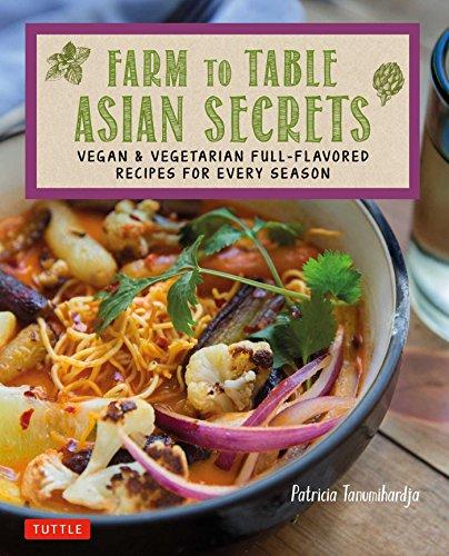 Farm to Table Asian Secrets: Vegan & Vegetarian Full-Flavored Recipes for Every Season by Patricia Tanumihardja