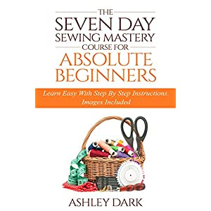 Sewing:The Seven Day Sewing Mastery Course For Absolute Beginners: Learn Easy With Step By Step Instructions - Images Included