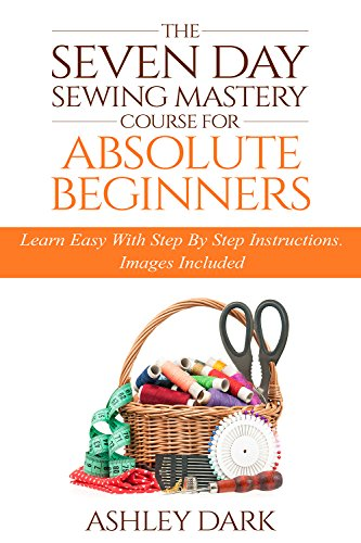 Sewing:The Seven Day Sewing Mastery Course For Absolute Beginners: Learn Easy With Step By Step Instructions -...