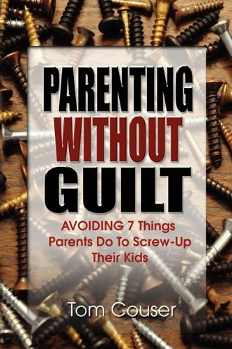 Parenting Without Guilt: Avoiding 7 Things Parents Do To Screw-Up Their Kids