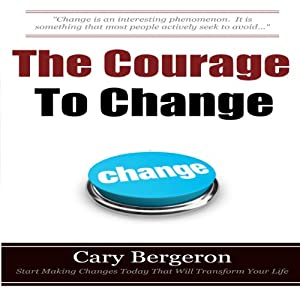 The Courage to Change: A Self Help Guide on Changing Your Life, Career and Habits | [Cary Bergeron]