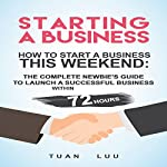 Starting a Business: How to Start a Business This Weekend: The Complete Newbie's Guide to Launch a Successful Business within 72 Hours | Tuan Luu