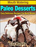 Mouth Watering Paleo Desserts: Easy, Delicious Recipes For Busy Moms