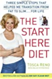 The Start Here Diet: Three Simple Steps That Helped Me Transition from Fat to Slim . . . for Life ,by Reno, Tosca ( 2013 ) Hardcover
