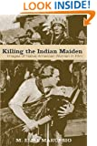 Killing the Indian Maiden: Images of Native American Women in Film (Choice Outstanding Academic Books)