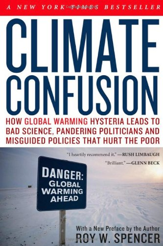 Climate Confusion: How Global Warming Hysteria Leads to Bad Science, Pandering Politicians and Misguided Policies That Hurt the Poor: Roy W. Spencer: Amazon.com: Books