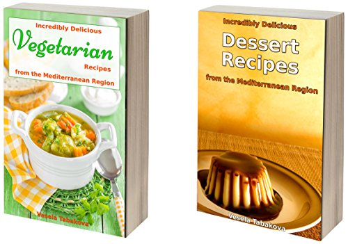 Incredibly Delicious Cookbook Bundle: Quick and Easy Vegetarian and Dessert Recipes from the Mediterranean Region (Healthy Cookbook Series 21) by Vesela Tabakova