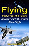 Flying! Airplanes, Aircraft & Space Travel: Flight From The Past, Present And To The Future With Fun Interesting Facts And Over 100 Amazing Pictures All About Flight (Flying and Aviation)