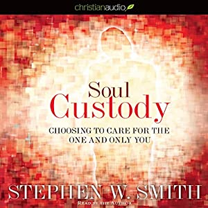Soul Custody: Choosing to Care for the One and Only You | [Stephen Smith]