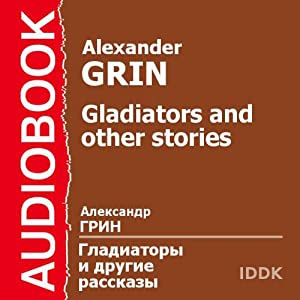 Gladiators and Other Stories | [Alexander Grin]