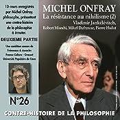 Contre-histoire de la philosophie 26.2: La résistance au nihilisme (2) Vladimir Jankélévitch, Robert Misrahi, Mikel Dufrenne, Pierre Hadot   Michel Onfray