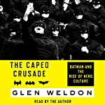 The Caped Crusade: Batman and the Rise of Nerd Culture | Glen Weldon