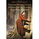 Victorian Women, Unwed Mothers and the London Foundling Hospital ~ Jessica A. Sheetz-Nguyen