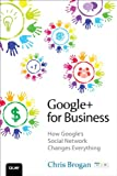 : Google+ for Business: How Google's Social Network Changes Everything