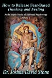 How to Release Fear-Based Thinking and Feeling: An In-depth Study of Spiritual Psychology Volume 2 (0595172733) by Stone, Joshua
