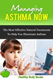 Managing Asthma Now: The most effective Natural Treatments to help you Eliminate Asthma and get your life Back! (allergies, disorders and diseases)