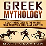 Greek Mythology: A Captivating Guide to the Ancient Gods, Goddesses, Heroes, and Monsters | Matt Clayton