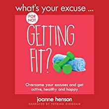 What's Your Excuse for Not Getting Fit?: Overcome Your Excuses and Get Active, Healthy and Happy Audiobook by Joanne Henson Narrated by Petrina Kingham
