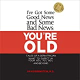 img - for I've Got Some Good News and Some Bad News: You're Old: Tales of a Geriatrician: What to Expect in Your 60s, 70s, 80s, and Beyond book / textbook / text book